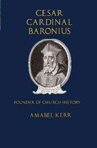 Cesar Cardinal Baronius: Founder of Church History