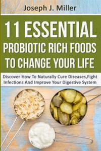 11 Essential Probiotic Rich Foods to Change Your Life: Discover How to Naturally Cure Diseases, Fight Infections and Improve Your Digestive System: Di