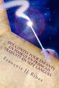 Dix Contes Pour Enfants En Haikus En Francais Traduits En Sept Langues: Contes Feeriques En Poemes Courts Japonais