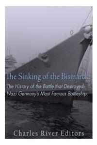 The Sinking of the Bismarck: The History of the Battle That Destroyed Nazi Germany's Most Famous Battleship