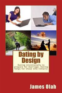 Dating by Design: Dating Intentionally to Prepare for Marriage. Dating Helps for Those Who Remarry