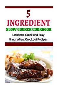5 Ingredient Slow Cooker Cookbook: Delicious, Quick and Easy 5- Ingredient Crockpot Recipes