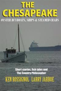 The Chesapeake: Oyster Buyboats, Ships & Steamed Crabs - Short Stories, Fish Tal: A Collection of Short Stories from the Pages of the