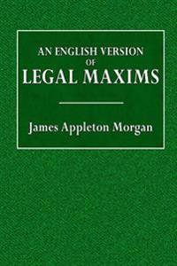 An English Version of Legal Maxims: With the Original Forms Alphabetically Arranged, and an Index of Subjects