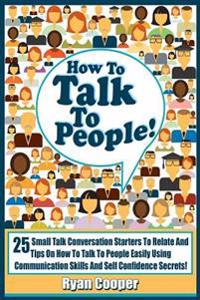 Talk to People!: 25 Small Talk Conversation Starters to Relate and Talk to People Easily Using Communication Skills and Self Confidence