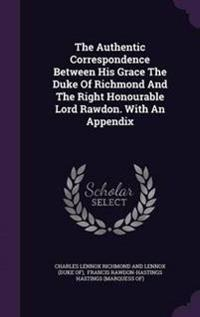 The Authentic Correspondence Between His Grace the Duke of Richmond and the Right Honourable Lord Rawdon. with an Appendix