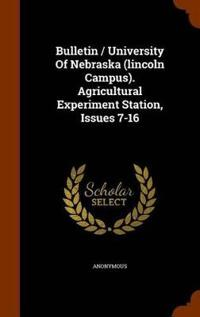Bulletin / University of Nebraska (Lincoln Campus). Agricultural Experiment Station, Issues 7-16