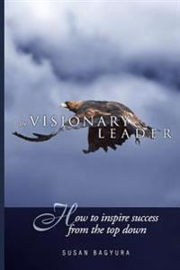 The Visionary Leader: How to Inspire Success from the Top Down