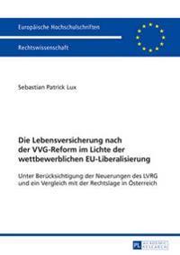 Die Lebensversicherung Nach Der Vvg-Reform Im Lichte Der Wettbewerblichen Eu-Liberalisierung: Unter Beruecksichtigung Der Neuerungen Des Lvrg Und Ein