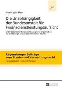 Die Unabhaengigkeit Der Bundesanstalt Fuer Finanzdienstleistungsaufsicht: Unter Besonderer Beruecksichtigung Ihrer Organisation ALS Rechtsfaehige Anst