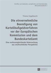 Die Einvernehmliche Beendigung Von Kartellbugeldverfahren VOR Der Europaeischen Kommission Und Dem Bundeskartellamt: Eine Rechtsvergleichende Untersuc