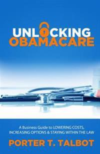 Unlocking Obamacare: A Business Guide to Lowering Costs, Increasing Options, and Staying Within the Law
