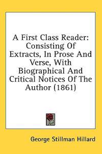 A First Class Reader: Consisting Of Extracts, In Prose And Verse, With Biographical And Critical Notices Of The Author (1861)