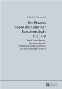 Der Prozess Gegen Die Leipziger Burschenschaft 1835-38: Adolf Ernst Hensel, Hermann Joseph, Wilhelm Michael Schaffrath Und Ihr Politisches Wirken