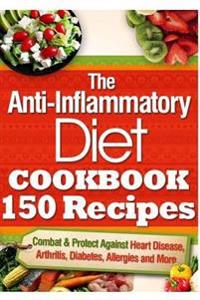 The Anti-Inflammatory Diet Cookbook 150 Recipes: Combat & Protect Against Heart Disease, Arthritis, Diabetes, Allergies and More.