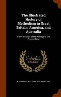 The Illustrated History of Methodism in Great Britain, America, and Australia