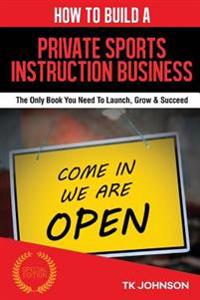 How to Build a Private Sports Instruction Business (Special Edition): The Only Book You Need to Launch, Grow & Succeed