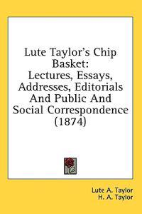Lute Taylor's Chip Basket: Lectures, Essays, Addresses, Editorials And Public And Social Correspondence (1874)