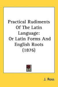 Practical Rudiments of the Latin Language