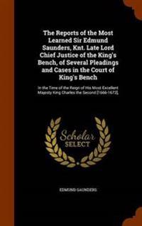 The Reports of the Most Learned Sir Edmund Saunders, Knt. Late Lord Chief Justice of the King's Bench, of Several Pleadings and Cases in the Court of King's Bench