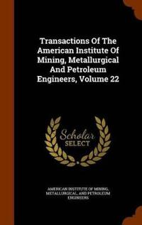 Transactions of the American Institute of Mining, Metallurgical and Petroleum Engineers, Volume 22