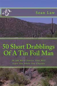 50 Short Drabblings of a Tin Foil Man: 50 100 Word Stories That Will Scare You While You Chuckle