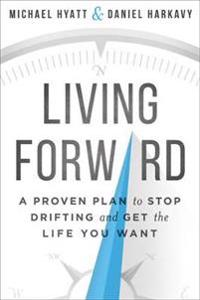 Living forward - a proven plan to stop drifting and get the life you want