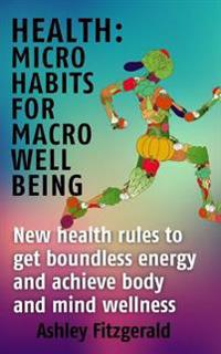 Health Micro Habits for Macro Well Being.: New Health Rules to Get Boundless Energy and Achieve Body and Mind Wellness.