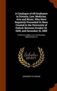 A Catalogue of All Graduates in Divinity, Law, Medicine, Arts and Music, Who Have Regularly Proceeded or Been Created in the University of Oxford, Between October 10, 1659, and December 31, 1850