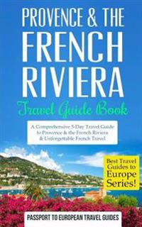 Provence: Provence & the French Riviera: Travel Guide Book-A Comprehensive 5-Day Travel Guide to Provence & the French Riviera,