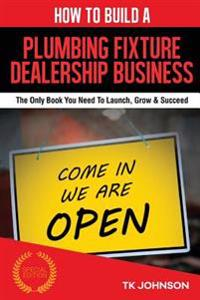 How to Build a Plumbing Fixture Dealership Business (Special Edition): The Only Book You Need to Launch, Grow & Succeed