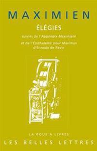 Maximien, Elegies: Suivies de L'Appendix Maximiani Et de L'Epithalame Pour Maximus D'Ennode de Pavie