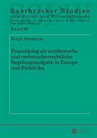 Franchising ALS Wettbewerbs- Und Verbraucherrechtliche Regelungsaufgabe in Europa Und Suedafrika