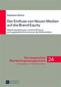 Der Einfluss Von Neuen Medien Auf Die Brand Equity: Mobile Applikationen Und Ihre Wirkung Auf Ausgewaehlte Dimensionen Der Markenstaerke
