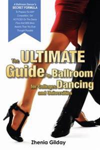 The Ultimate Guide to Ballroom Dancing for Colleges and Universities: A Ballroom Dancers Secret Formula to Prepare for Any Competition, Get Noticed on