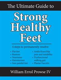 The Ultimate Guide to Strong Healthy Feet: Permanently Fix Flat Feet, Bunions, Neuromas, Chronic Joint Pain, Hammertoes, Sesamoiditis, Toe Crowding, H
