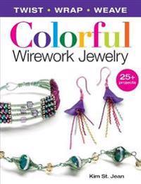 Colorful Wirework Jewelry: Twist, Wrap, Weave