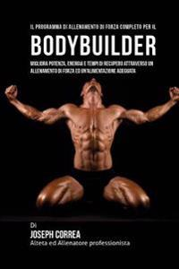 Il Programma Di Allenamento Di Forza Completo Per Il Bodybuilder: Migliora Potenza, Energia E Tempi Di Recupero Attraverso Un Allenamento Di Forza Ed