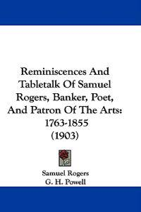 Reminiscences and Tabletalk of Samuel Rogers, Banker, Poet, and Patron of the Arts