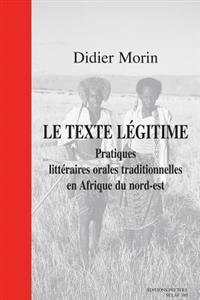 Le Texte Legitime. Pratiques Litteraires Orales Traditionnelles En Afrique Du Nord-Est