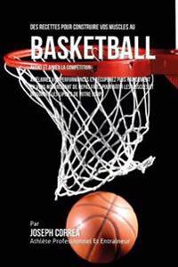 Des Recettes Pour Construire Vos Muscles Au Basket Ball Avant Et Apres La Competition: Ameliorez Vos Performances Et Recuperez Plus Rapidement En Vous