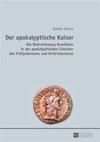 Der Apokalyptische Kaiser: Die Wahrnehmung Domitians in Der Apokalyptischen Literatur Des Fruehjudentums Und Urchristentums
