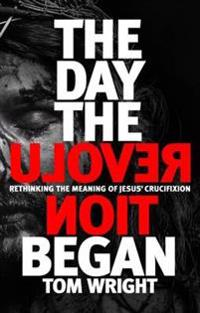 Day the revolution began - rethinking the meaning of jesus crucifixion