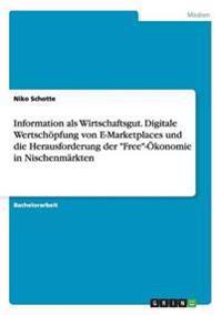 Information ALS Wirtschaftsgut. Digitale Wertschopfung Von E-Marketplaces Und Die Herausforderung Der Free-Okonomie in Nischenmarkten