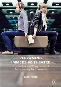 Reframing Immersive Theatre: The Politics and Pragmatics of Participatory Performance
