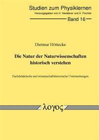 Die Natur Der Naturwissenschaften Historisch Verstehen. Fachdidaktische Und Wissenschaftshistorische Untersuchungen