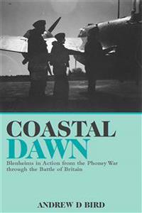 Coastal Dawn: Blenheims in Action from the Phoney War Through the Battle of Britain