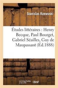 Etudes Litteraires: Henry Becque, Paul Bourget, Gabriel Seailles, Guy de Maupassant