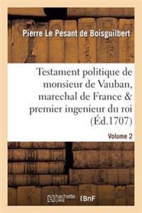 Testament Politique de Monsieur de Vauban, Marechal de France Premier Ingenieur Du Roi. Vol. 2