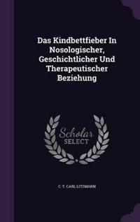 Das Kindbettfieber in Nosologischer, Geschichtlicher Und Therapeutischer Beziehung